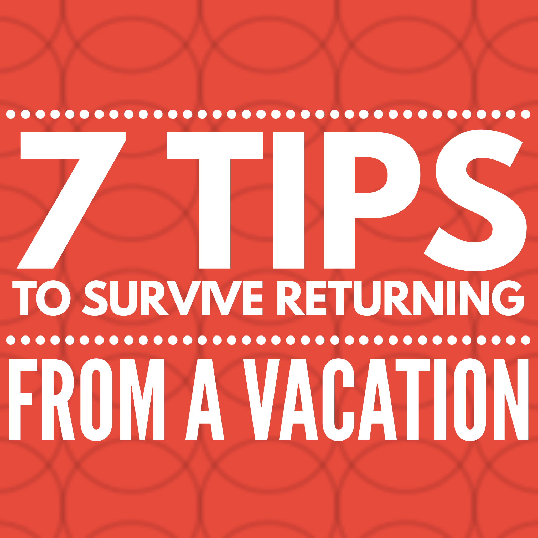 7-tips-survive-returning-vacation