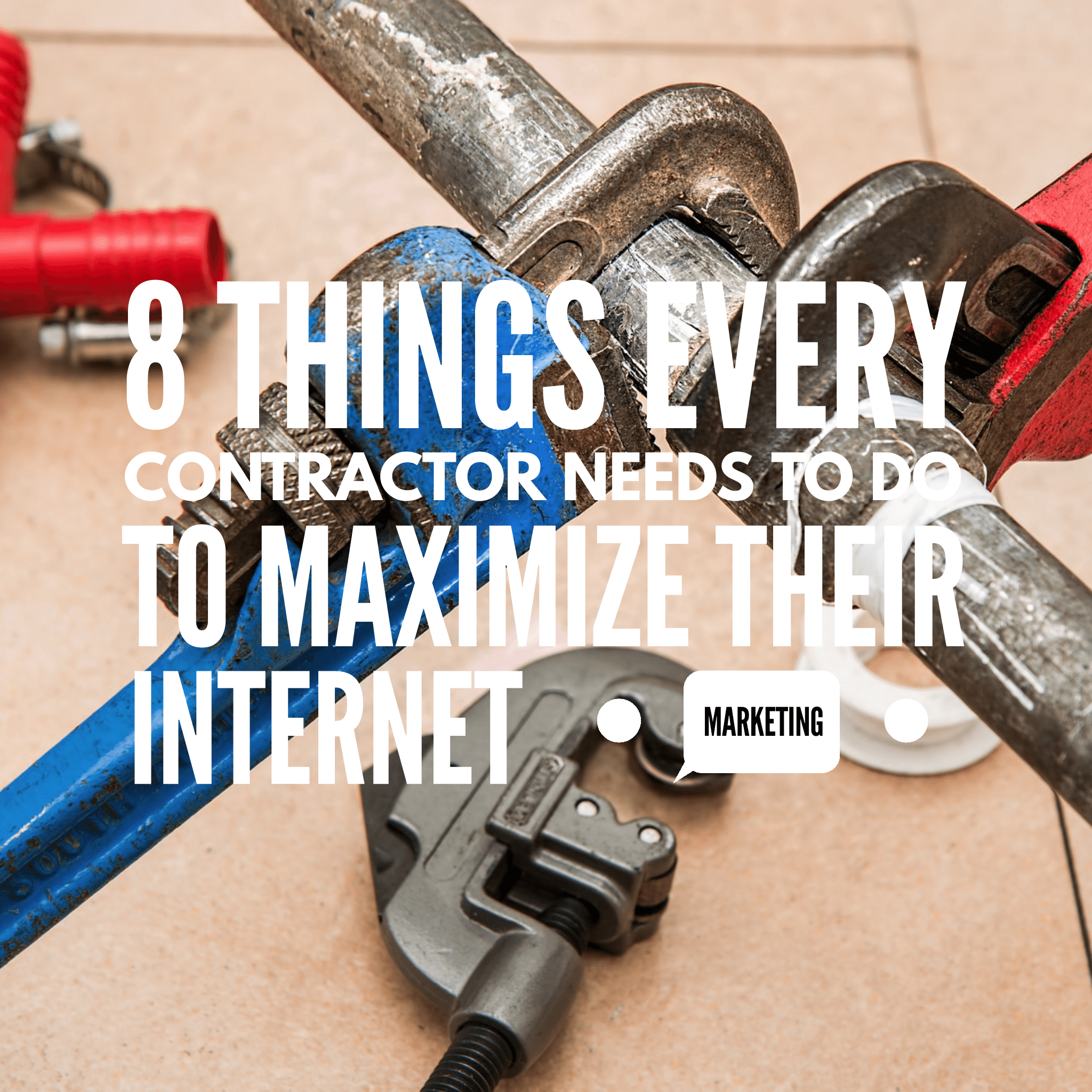 8 Things Every Contractor Needs to Do to Maximize Their Internet Marketing
