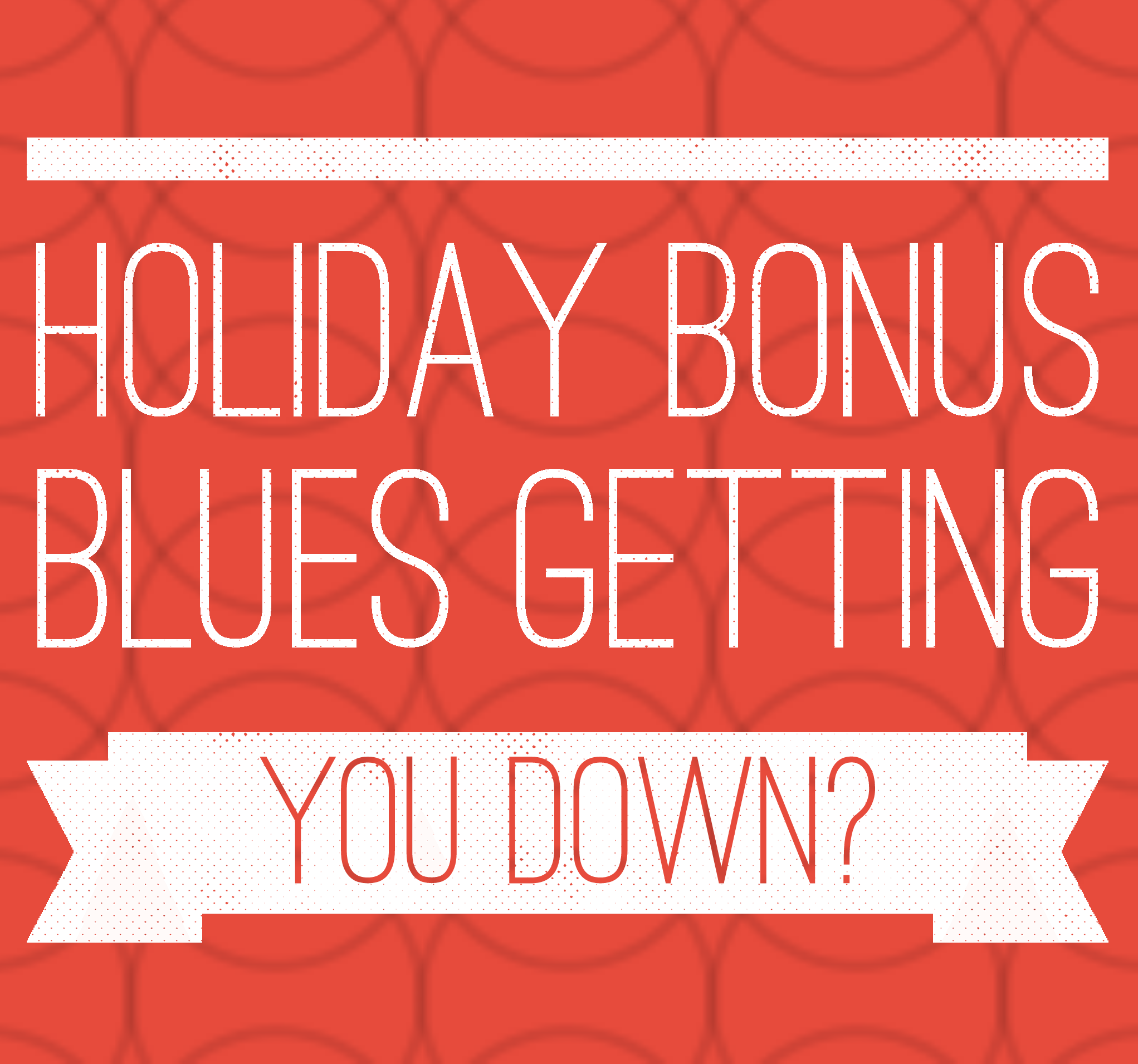 Holiday Bonuses Getting You Down?